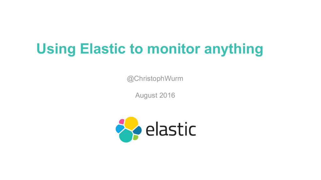 Using Elastic to monitor anything @ChristophWur...