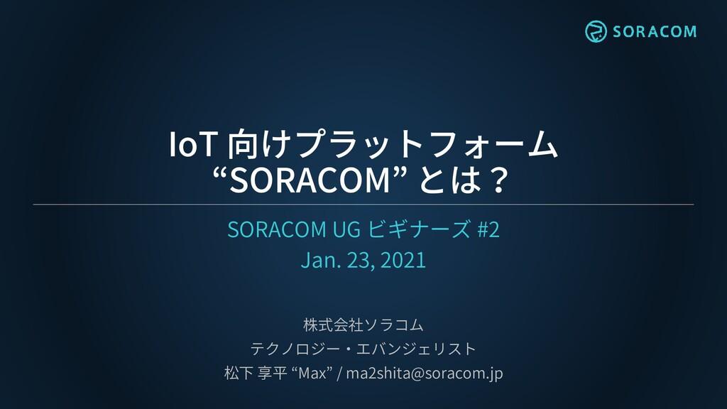 "IoT 向けプラットフォーム ""SORACOM"" とは? SORACOM UG ビギナーズ #..."
