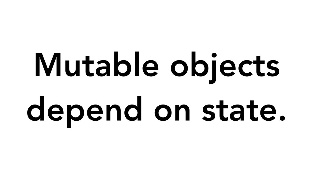 Mutable objects depend on state.