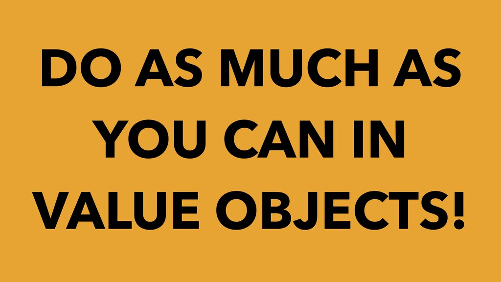 DO AS MUCH AS YOU CAN IN VALUE OBJECTS!