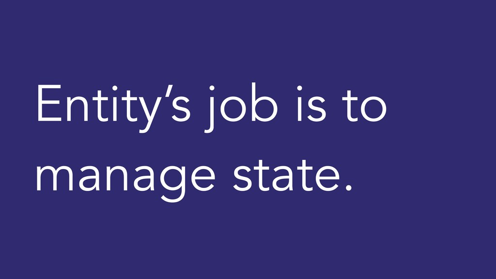Entity's job is to manage state.