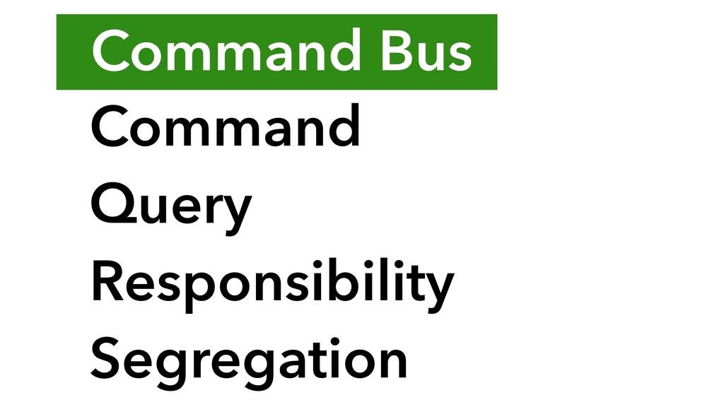 Command Bus Command Query Responsibility Segreg...
