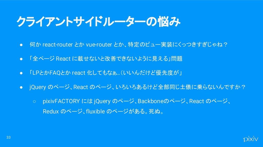 ● 何か react-router とか vue-router とか、特定のビュー実装にくっつ...