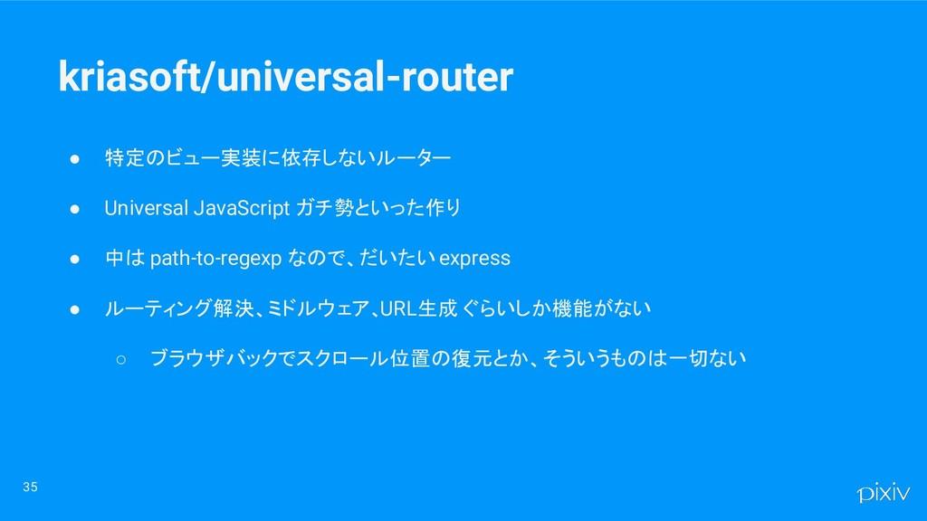 ● 特定のビュー実装に依存しないルーター ● Universal JavaScript ガチ勢...