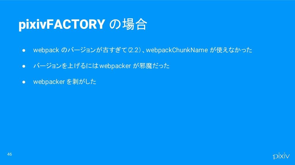 ● webpack のバージョンが古すぎて(2.2)、webpackChunkName が使え...