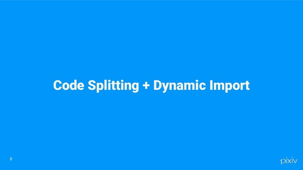 Code Splitting + Dynamic Import 8