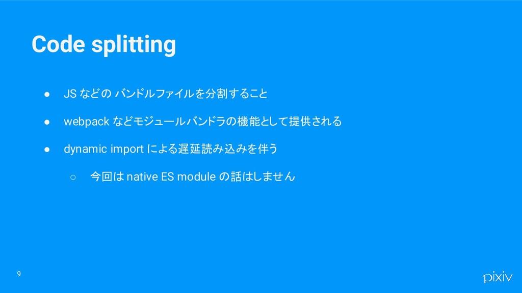 Code splitting ● JS などの バンドルファイルを分割すること ● webpa...