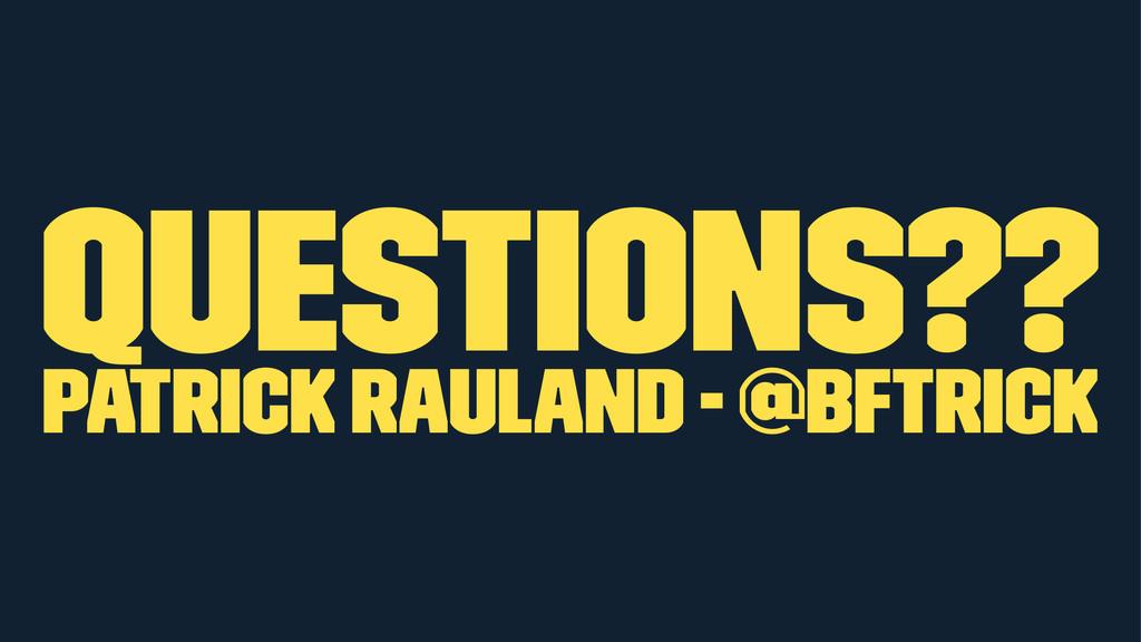 Questions?? Patrick Rauland - @BFTrick