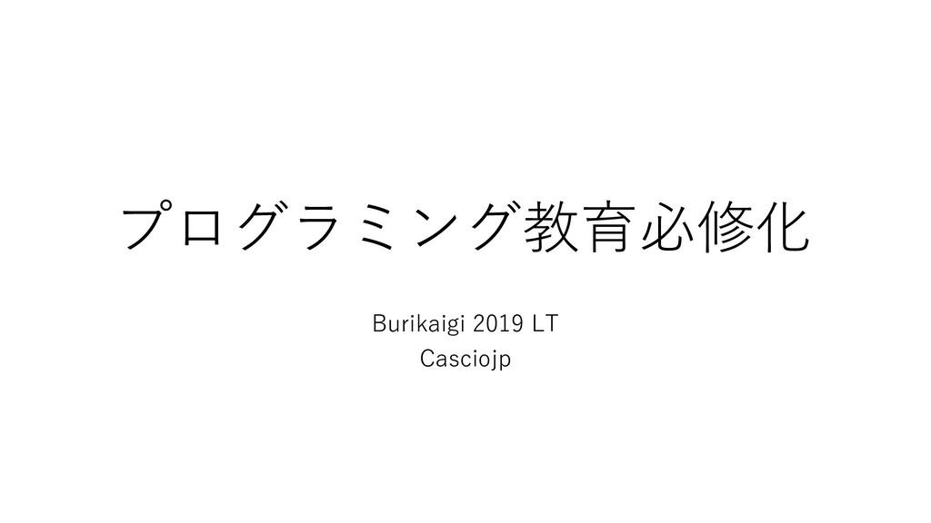 プログラミング教育必修化 Burikaigi 2019 LT Casciojp
