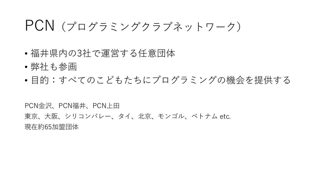 PCN(プログラミングクラブネットワーク) • 福井県内の3社で運営する任意団体 • 弊社も参...