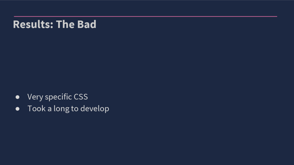 Results: The Bad ● Very specific CSS ● Took a l...