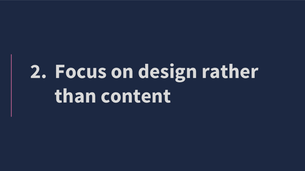2. Focus on design rather than content