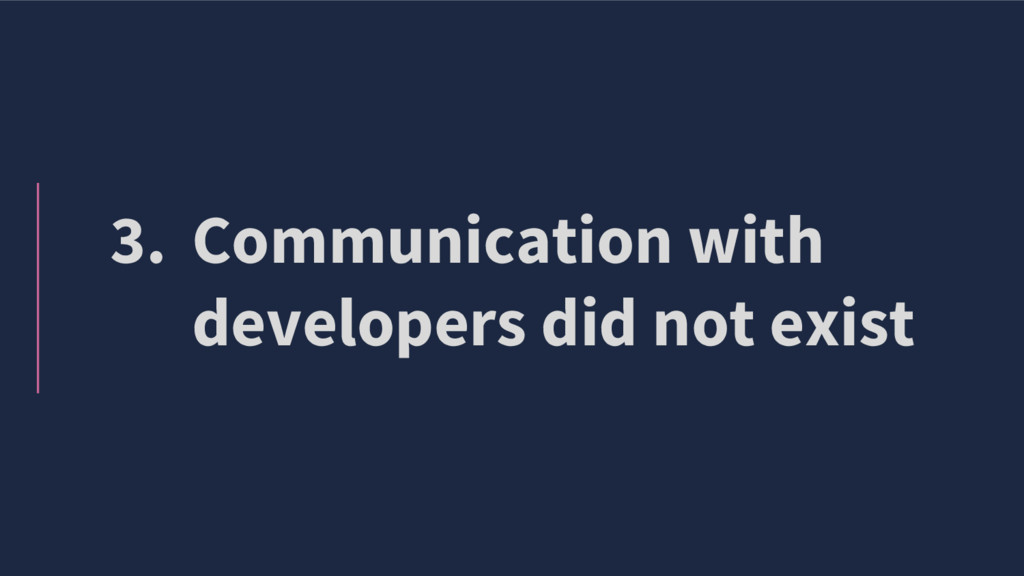 3. Communication with developers did not exist