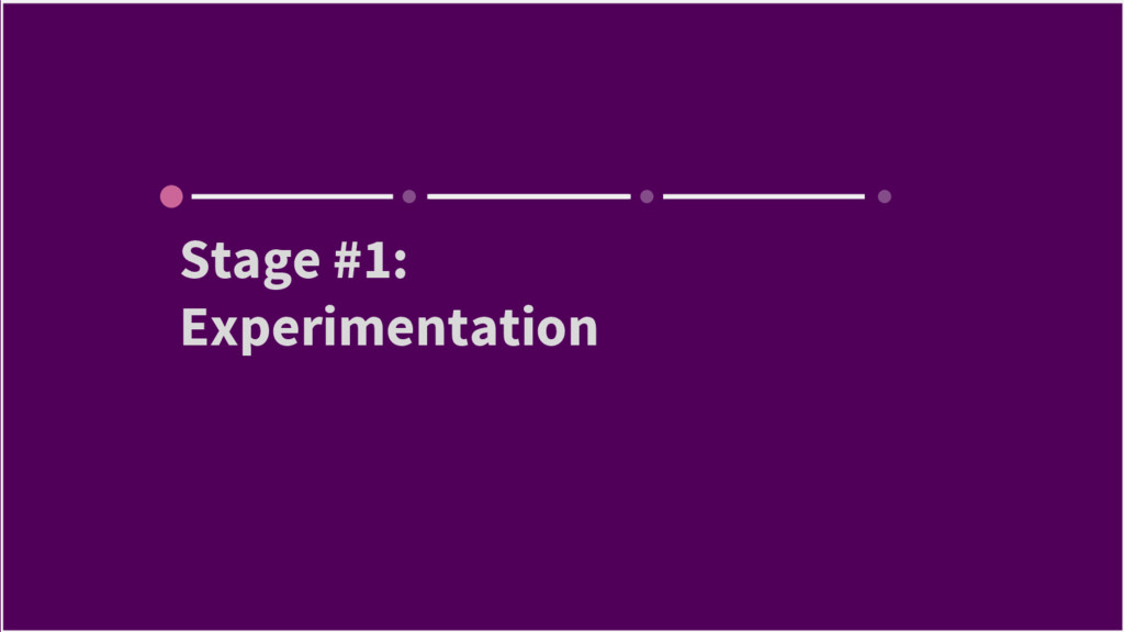 Stage #1: Experimentation