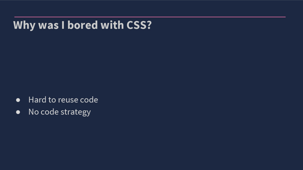 Why was I bored with CSS? ● Hard to reuse code ...