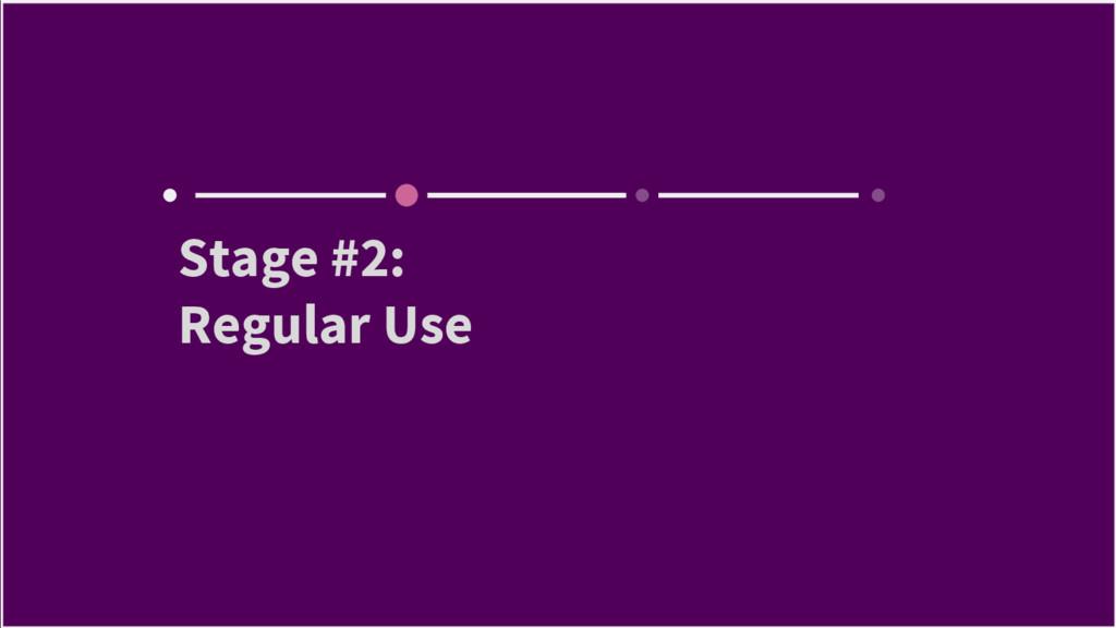 Stage #2: Regular Use