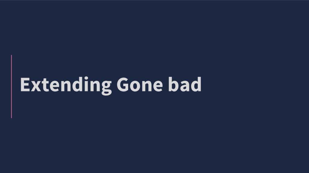 Extending Gone bad