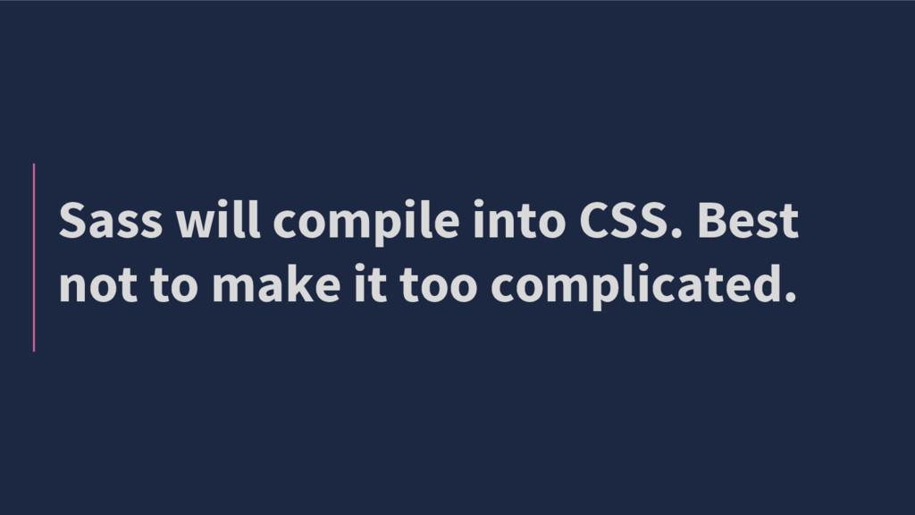 Sass will compile into CSS. Best not to make it...