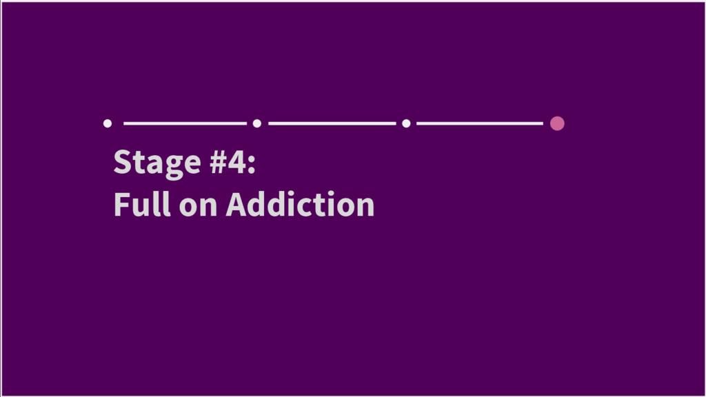 Stage #4: Full on Addiction