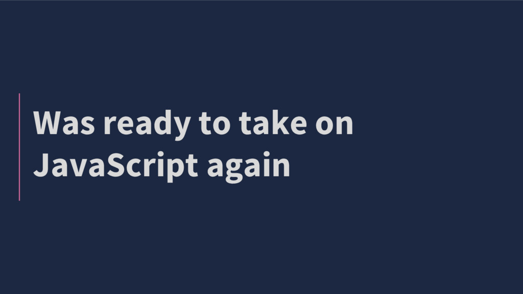 Was ready to take on JavaScript again
