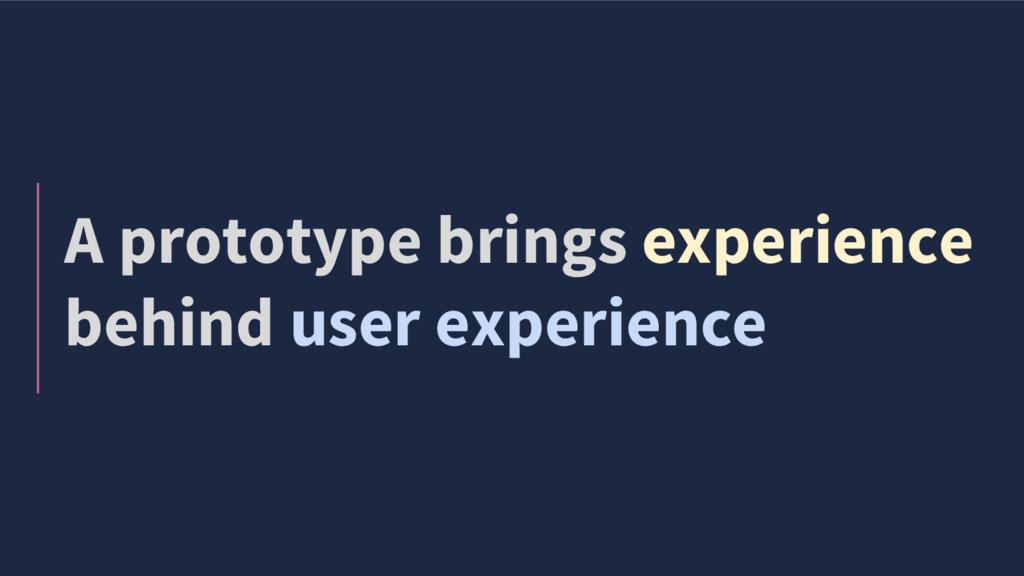 A prototype brings experience behind user exper...