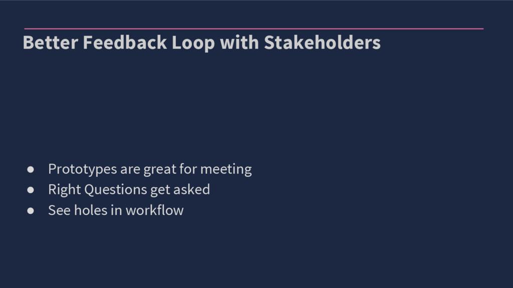 Better Feedback Loop with Stakeholders ● Protot...