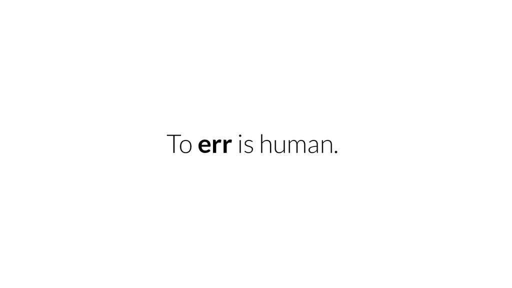 To err is human.