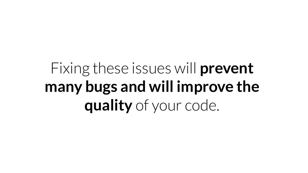 Fixing these issues will prevent many bugs and ...