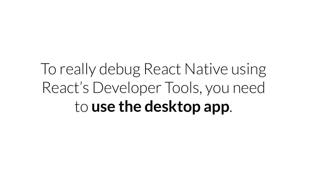 To really debug React Native using React's Deve...