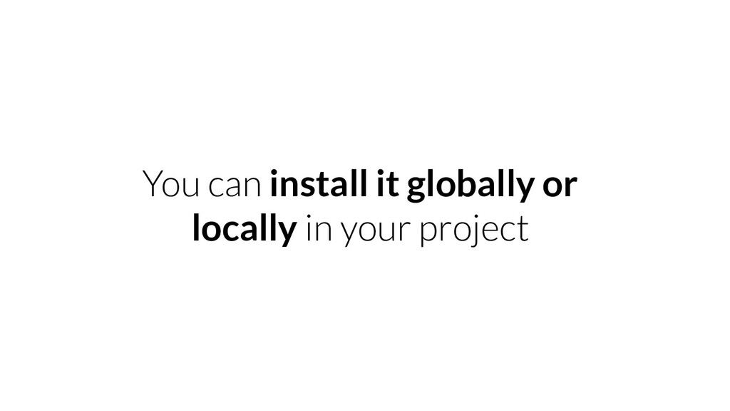 You can install it globally or locally in your ...