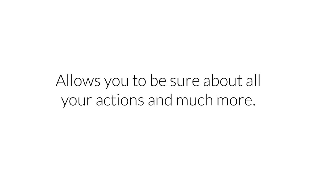 Allows you to be sure about all your actions an...