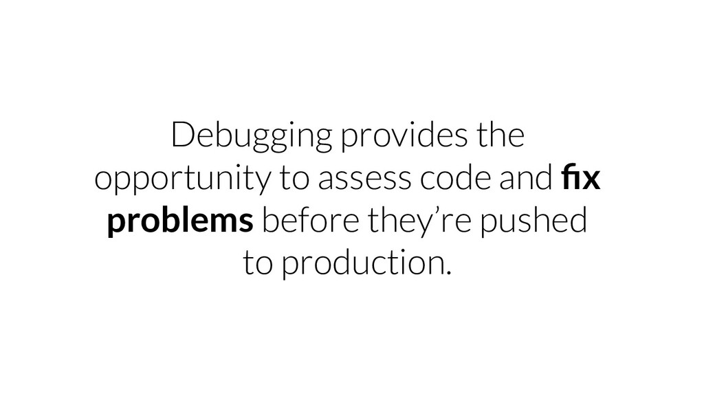 Debugging provides the opportunity to assess co...