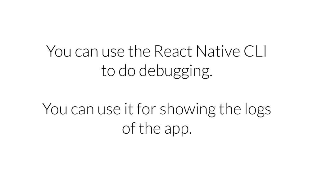 You can use the React Native CLI to do debuggin...