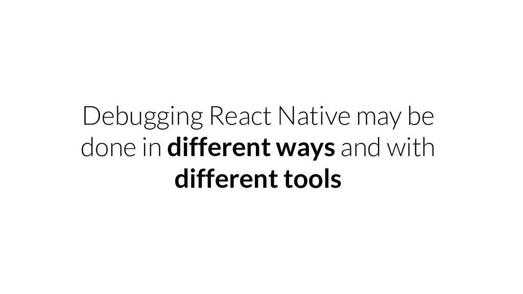 Debugging React Native may be done in different...