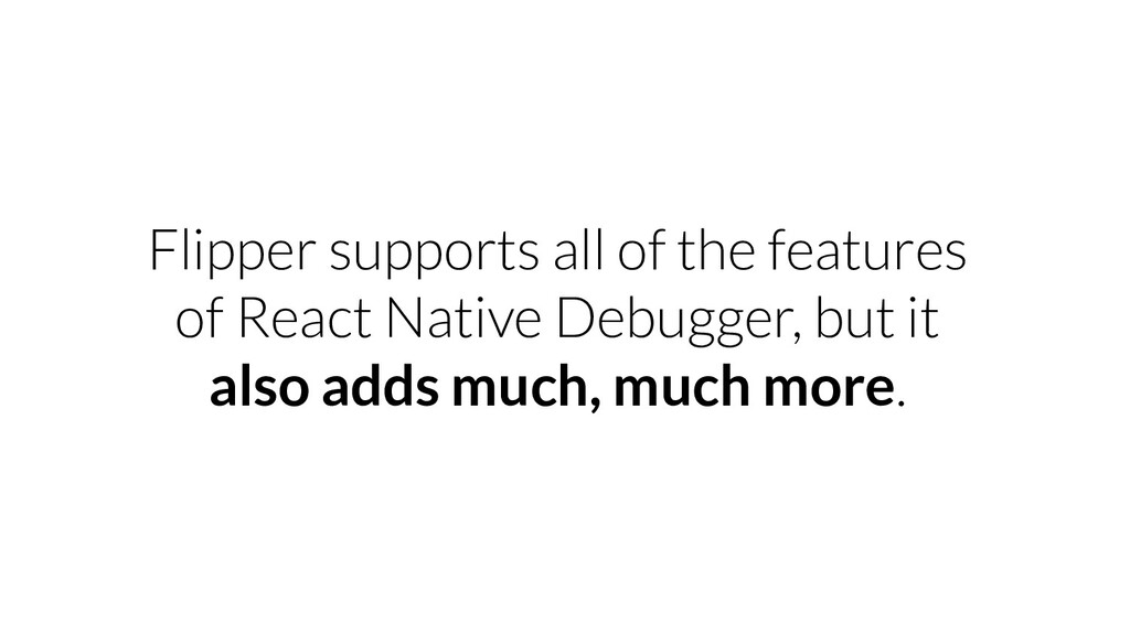 Flipper supports all of the features of React N...