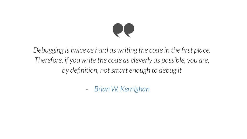 Debugging is twice as hard as writing the code ...