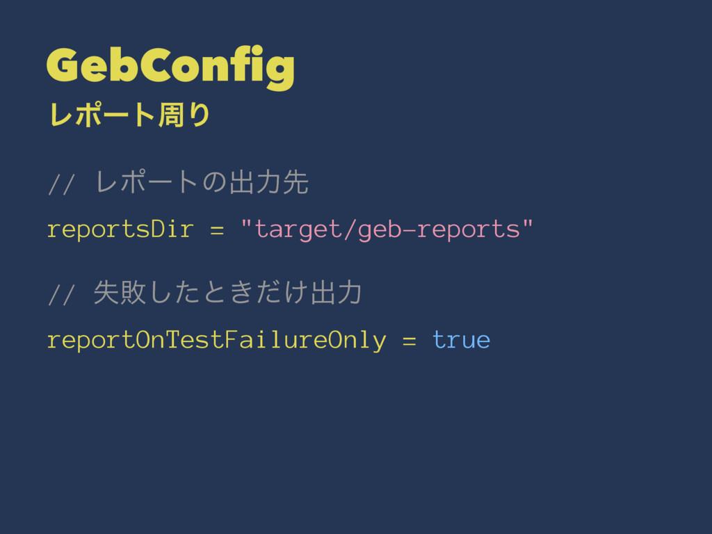 "GebConfig ϨϙʔτपΓ // Ϩϙʔτͷग़ྗઌ reportsDir = ""targ..."