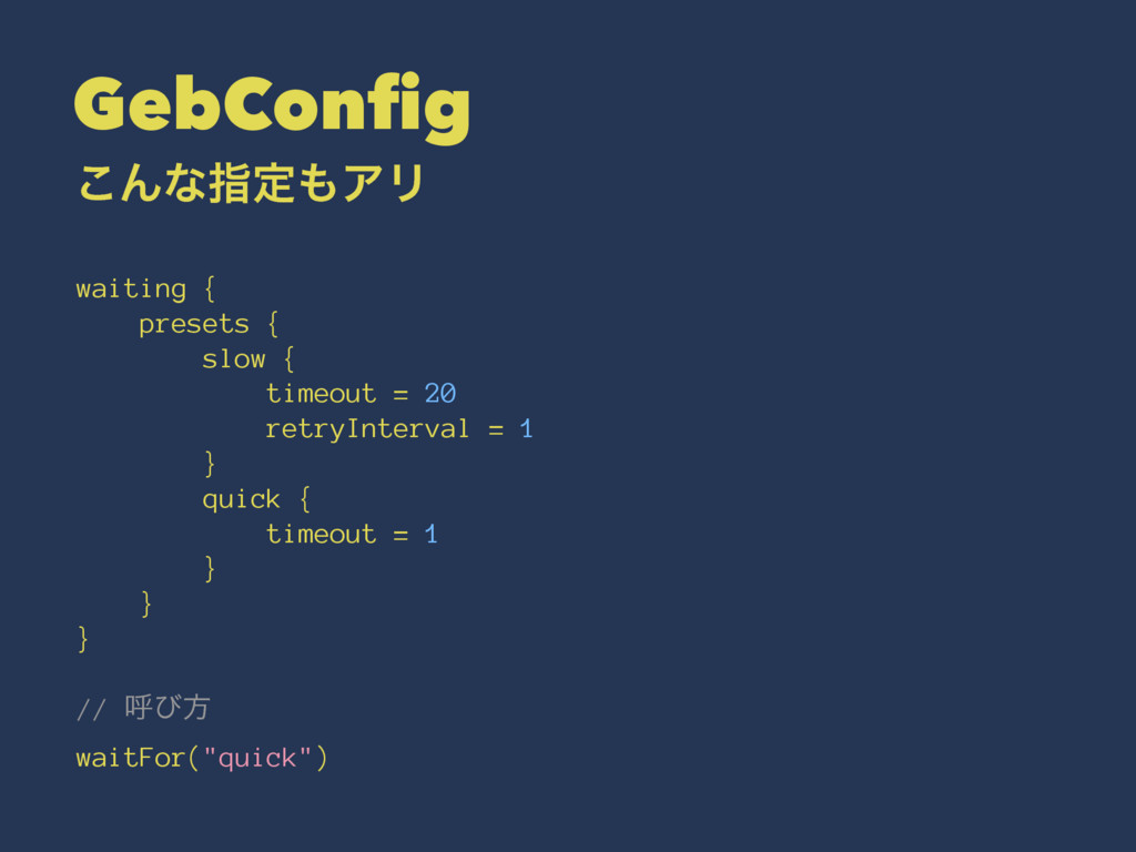 GebConfig ͜ΜͳࢦఆΞϦ waiting { presets { slow { t...