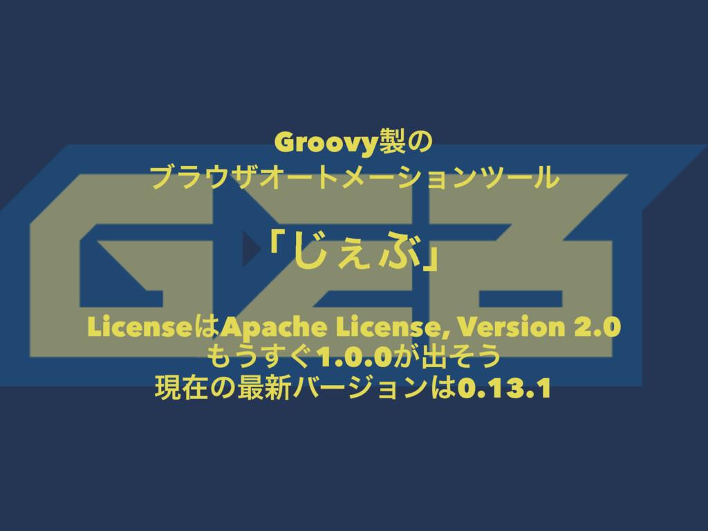 Groovyͷ ϒϥβΦʔτϝʔγϣϯπʔϧ ʮ͐͡Ϳʯ LicenseApache L...