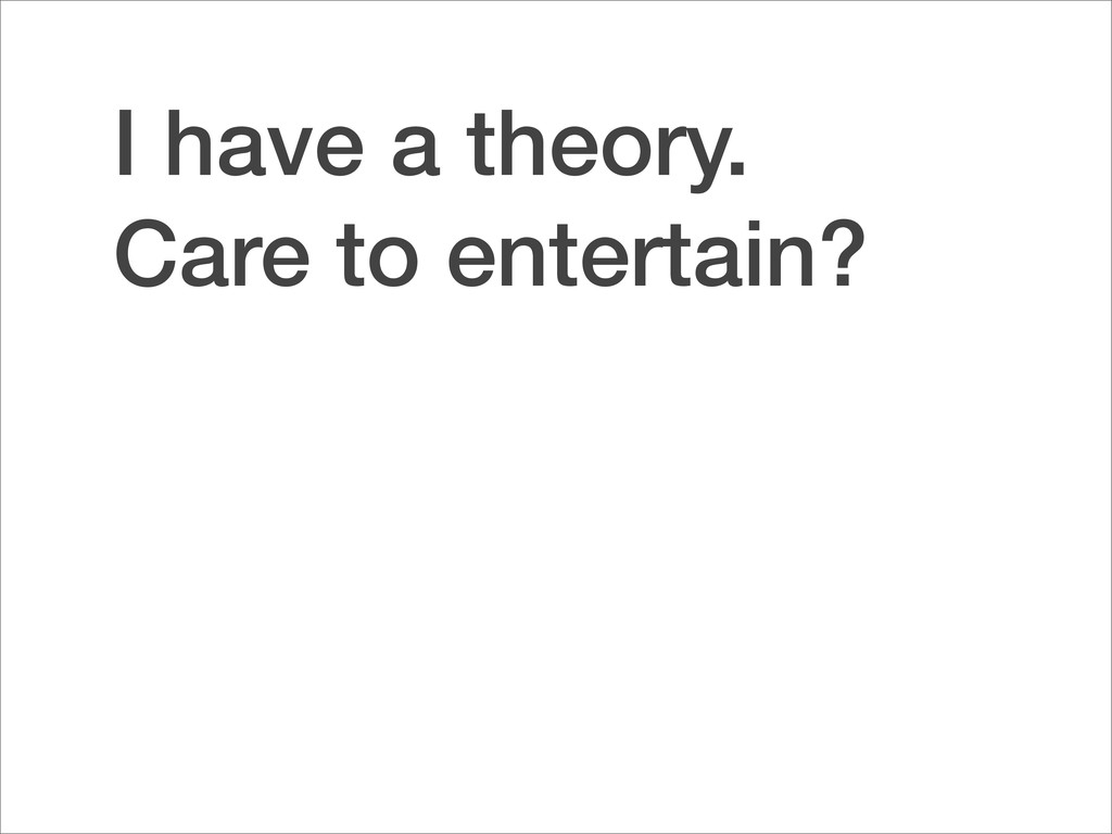 I have a theory. Care to entertain?