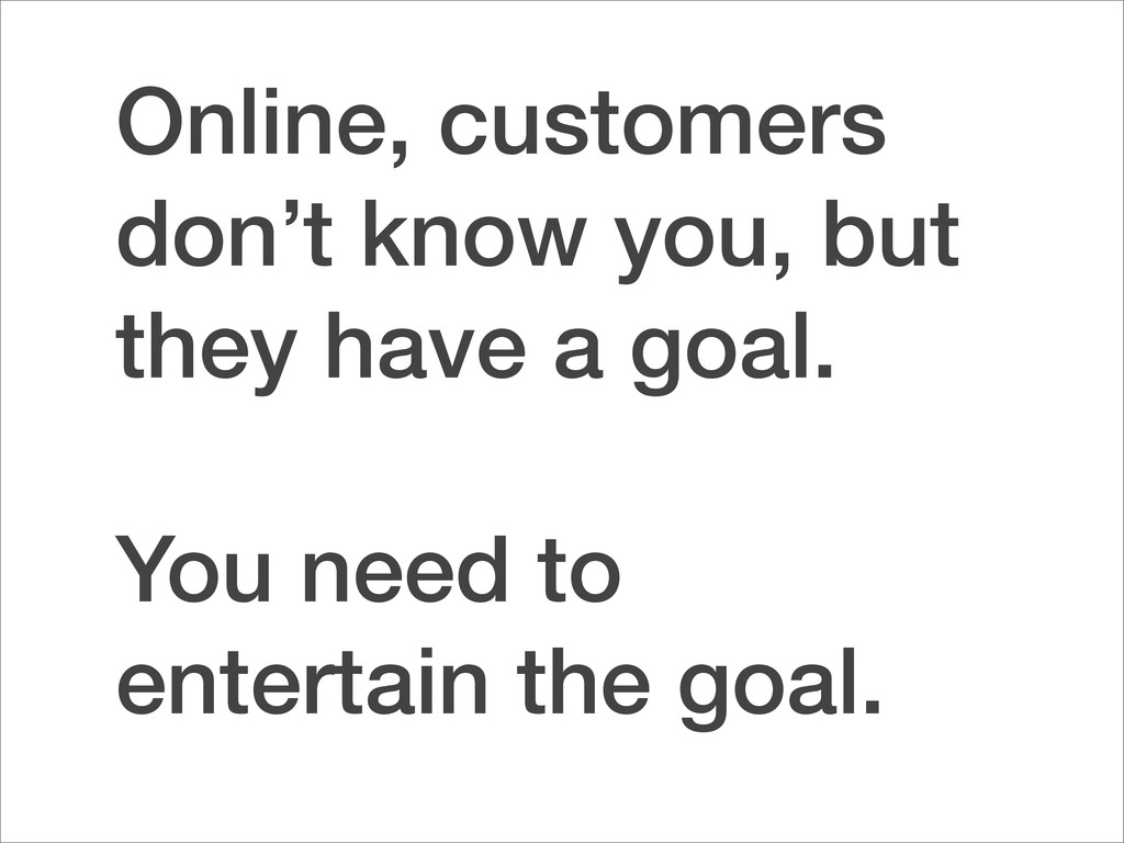 Online, customers don't know you, but they have...