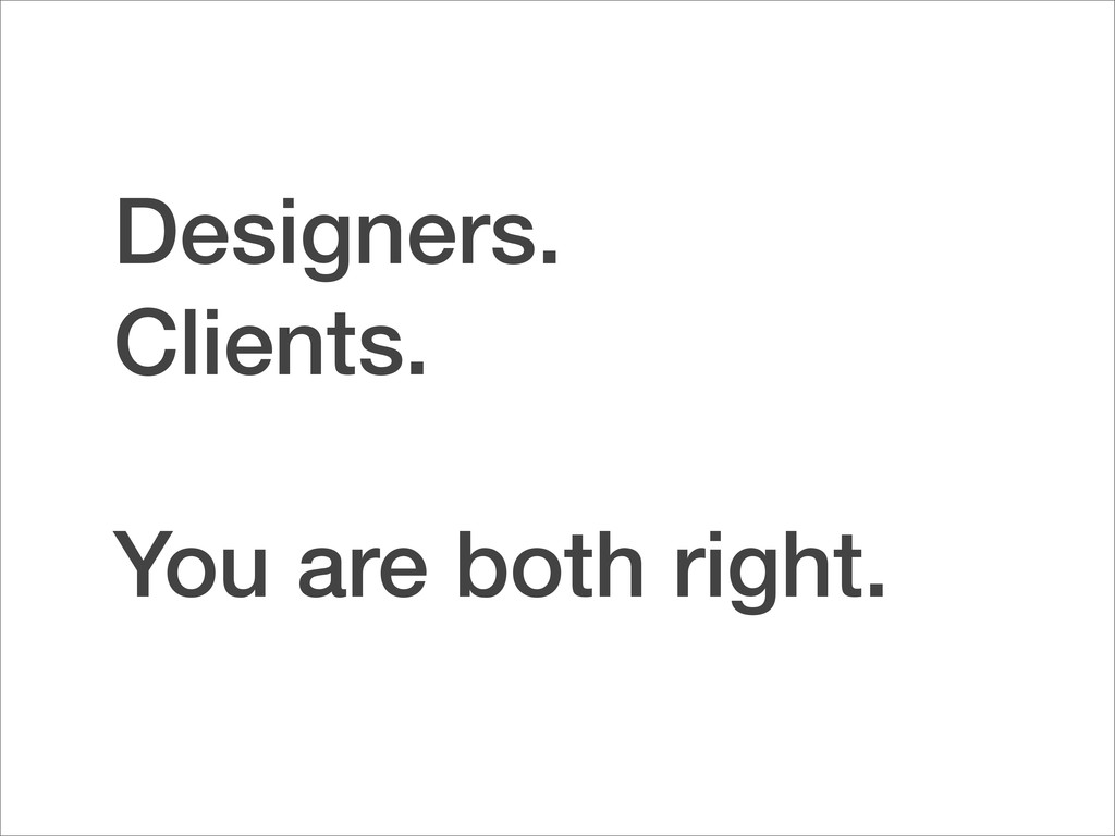 Designers. Clients. You are both right.