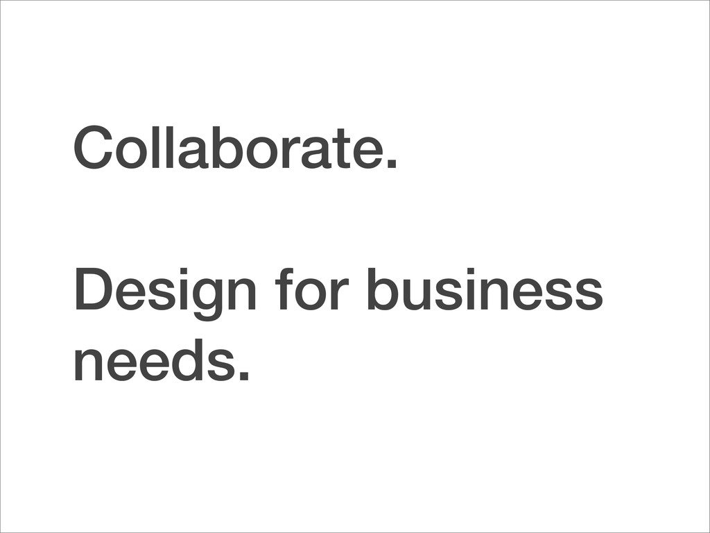 Collaborate. Design for business needs.