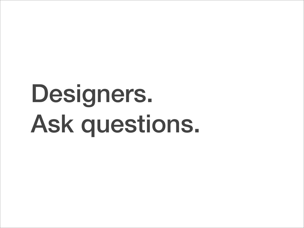 Designers. Ask questions.