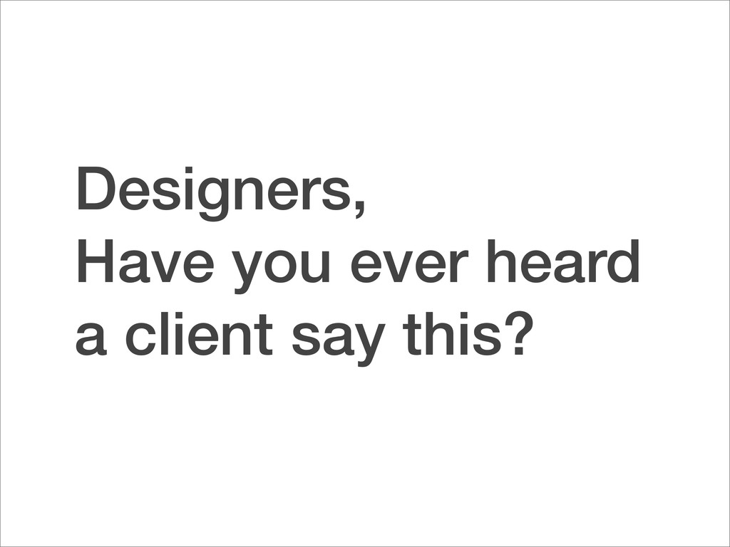 Designers, Have you ever heard a client say thi...