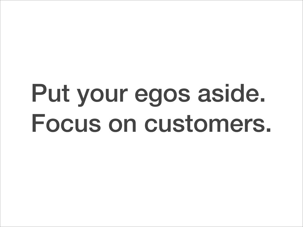 Put your egos aside. Focus on customers.