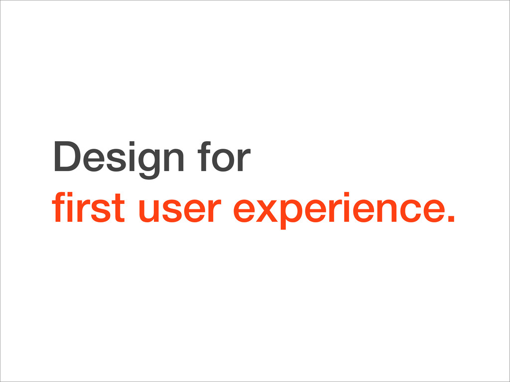 Design for first user experience.