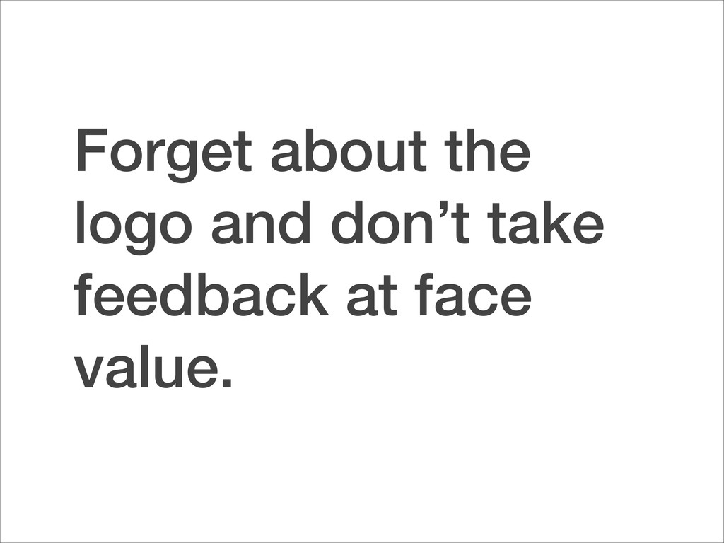 Forget about the logo and don't take feedback a...