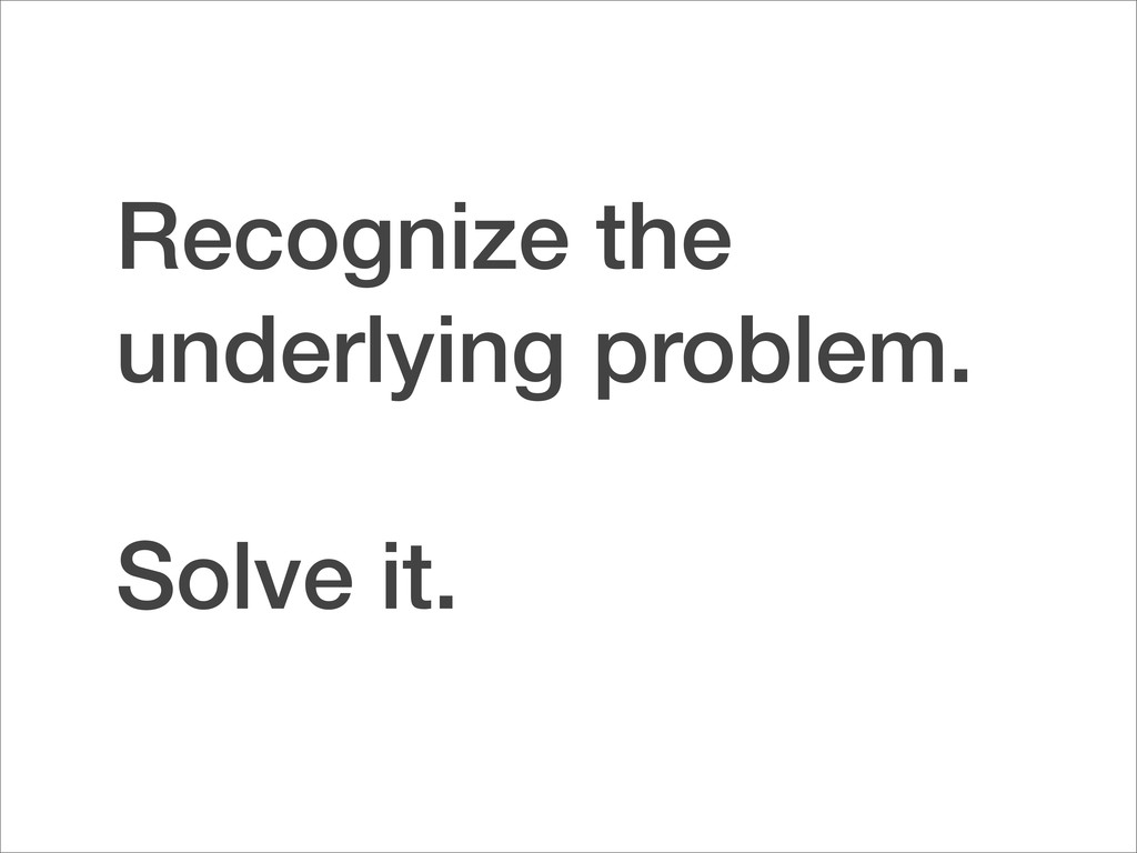 Recognize the underlying problem. Solve it.