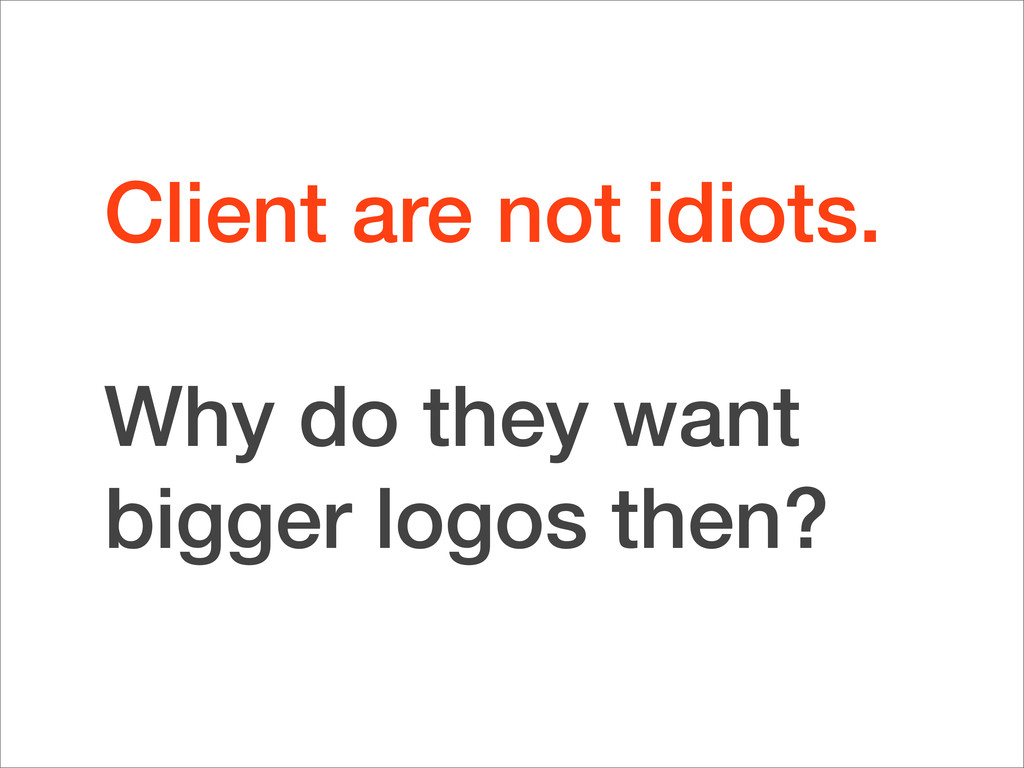 Client are not idiots. Why do they want bigger ...